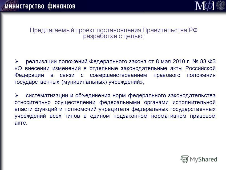 Предлагаемый проект постановления Правительства РФ разработан с целью: реализации положений Федерального закона от 8 мая 2010 г. 83-ФЗ «О внесении изменений в отдельные законодательные акты Российской Федерации в связи с совершенствованием правового