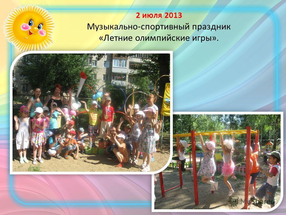 2 июля 2013 Музыкально-спортивный праздник «Летние олимпийские игры».