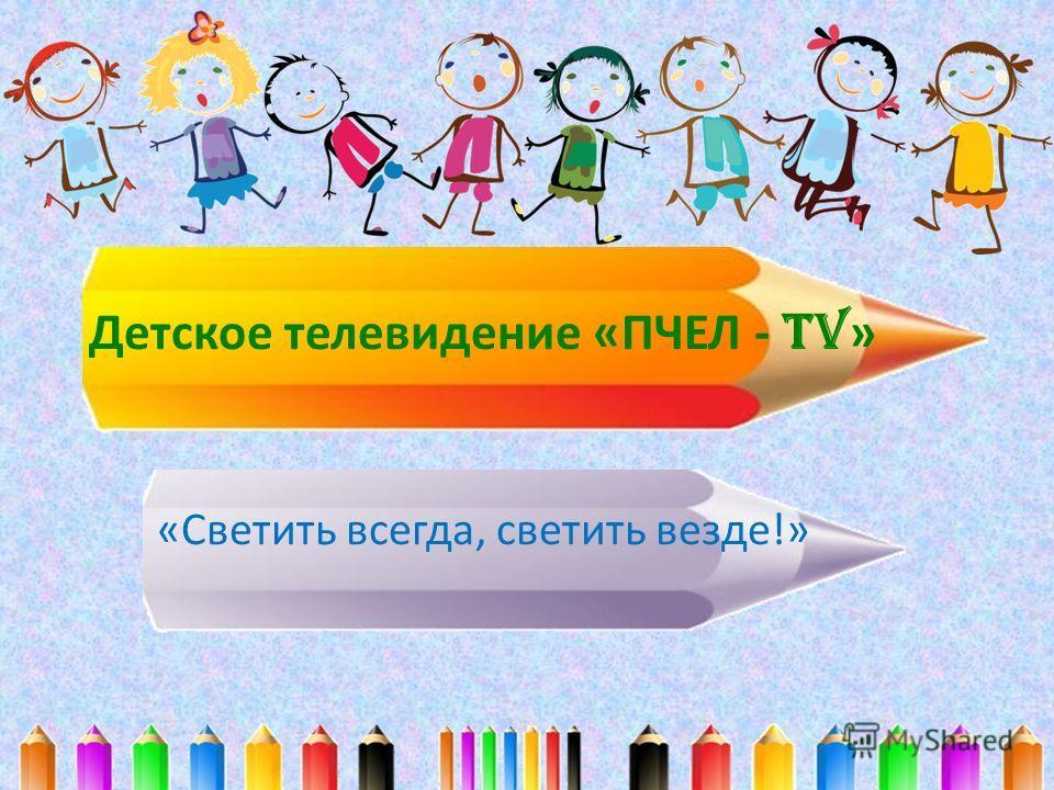 Детское телевидение «ПЧЕЛ - TV » «Светить всегда, светить везде!»