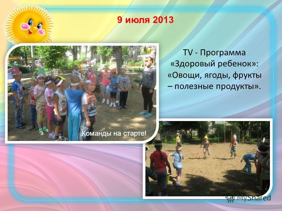 TV - Программа «Здоровый ребенок»: «Овощи, ягоды, фрукты – полезные продукты». Команды на старте! 9 июля 2013