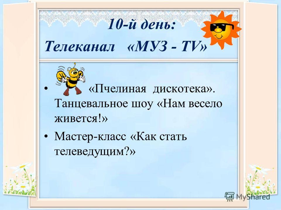 10-й день: Телеканал «МУЗ - TV» «Пчелиная дискотека». Танцевальное шоу «Нам весело живется!» Мастер-класс «Как стать телеведущим?»
