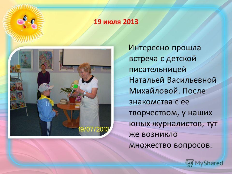 19 июля 2013 Интересно прошла встреча с детской писательницей Натальей Васильевной Михайловой. После знакомства с ее творчеством, у наших юных журналистов, тут же возникло множество вопросов.