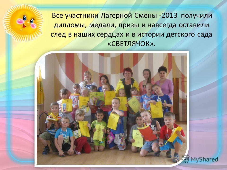 Все участники Лагерной Смены -2013 получили дипломы, медали, призы и навсегда оставили след в наших сердцах и в истории детского сада «СВЕТЛЯЧОК».
