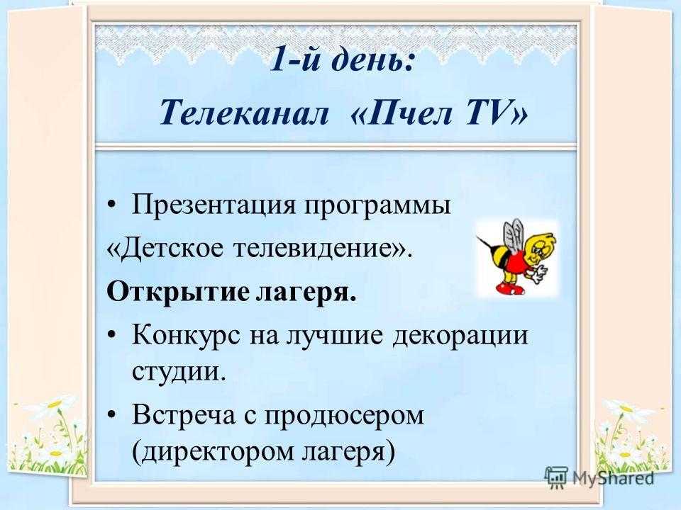 1-й день: Телеканал «Пчел TV» Презентация программы «Детское телевидение». Открытие лагеря. Конкурс на лучшие декорации студии. Встреча с продюсером (директором лагеря)