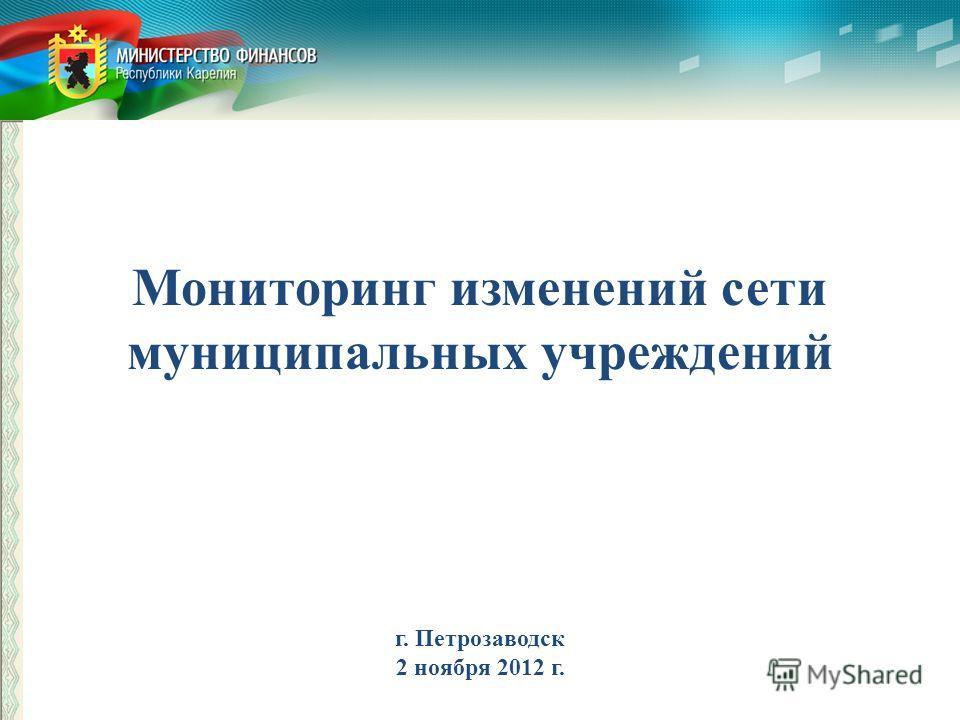 Мониторинг изменений сети муниципальных учреждений г. Петрозаводск 2 ноября 2012 г.