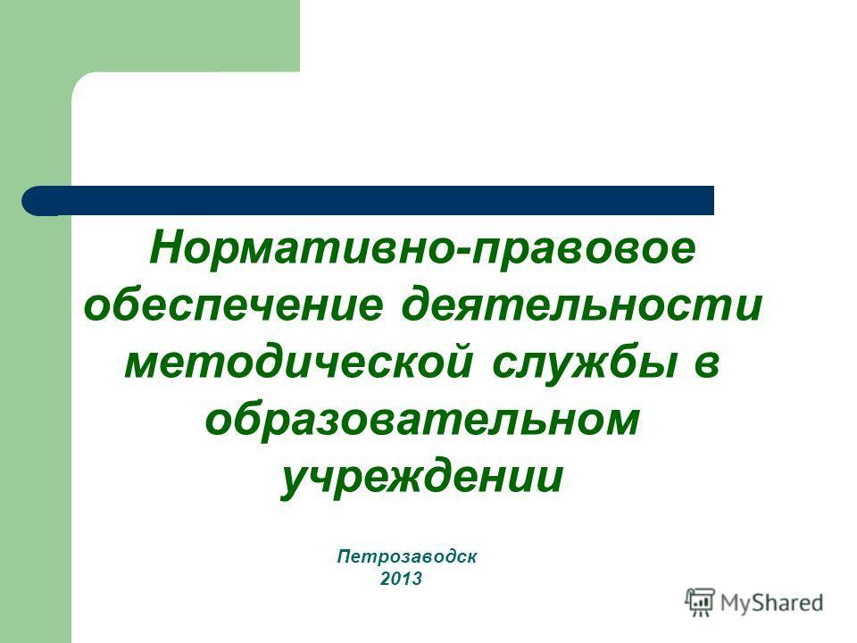 Петрозаводск 2013 Нормативно-правовое обеспечение деятельности методической службы в образовательном учреждении