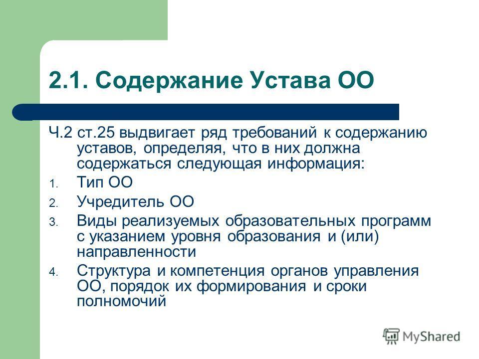 2.1. Содержание Устава ОО Ч.2 ст.25 выдвигает ряд требований к содержанию уставов, определяя, что в них должна содержаться следующая информация: 1. Тип ОО 2. Учредитель ОО 3. Виды реализуемых образовательных программ с указанием уровня образования и