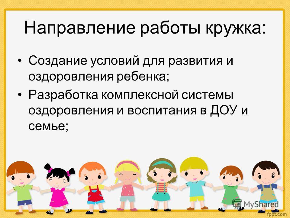 Направление работы кружка: Создание условий для развития и оздоровления ребенка; Разработка комплексной системы оздоровления и воспитания в ДОУ и семье;
