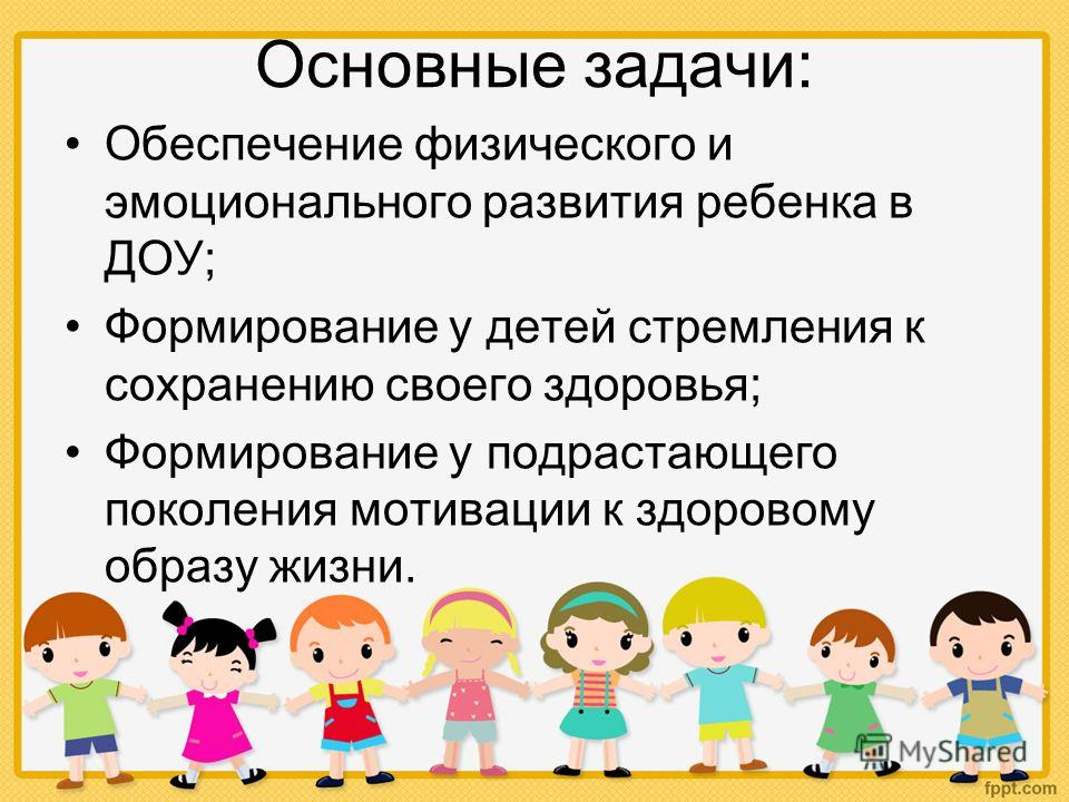 Основные задачи: Обеспечение физического и эмоционального развития ребенка в ДОУ; Формирование у детей стремления к сохранению своего здоровья; Формирование у подрастающего поколения мотивации к здоровому образу жизни.