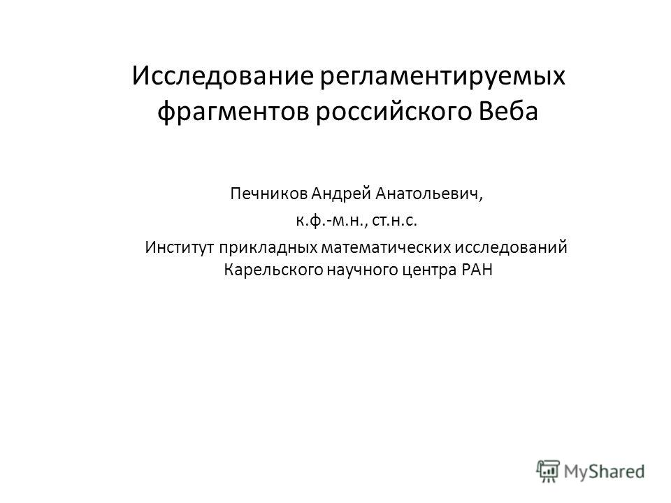 Исследование регламентируемых фрагментов российского Веба Печников Андрей Анатольевич, к.ф.-м.н., ст.н.с. Институт прикладных математических исследований Карельского научного центра РАН