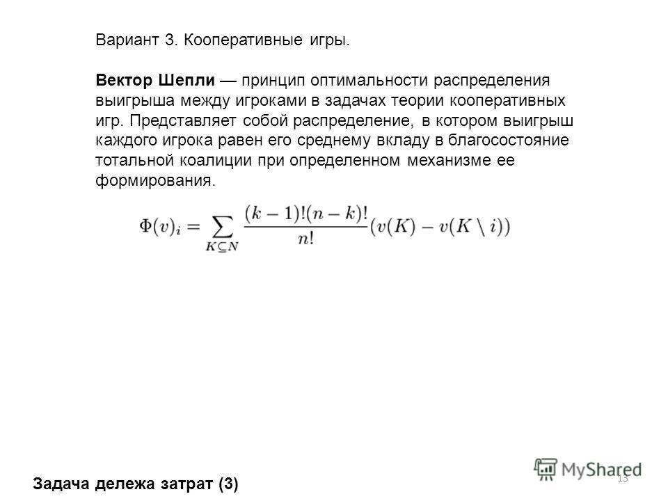 13 Вариант 3. Кооперативные игры. Вектор Шепли принцип оптимальности распределения выигрыша между игроками в задачах теории кооперативных игр. Представляет собой распределение, в котором выигрыш каждого игрока равен его среднему вкладу в благосостоян