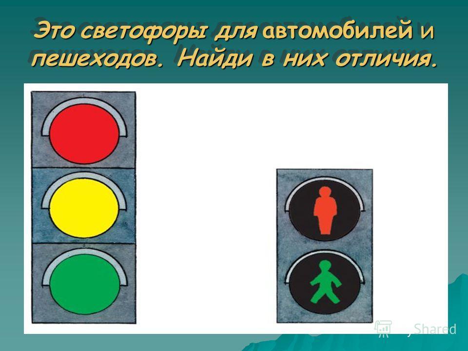 Это светофоры для автомобилей и пешеходов. Найди в них отличия.