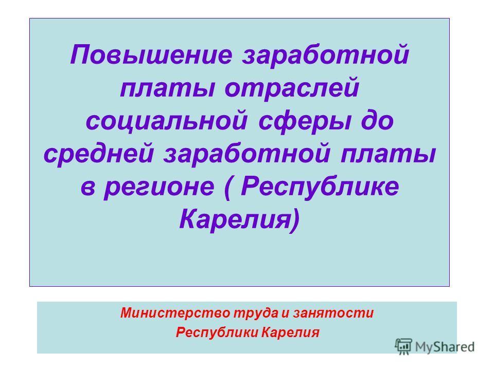 Повышение заработной платы отраслей социальной сферы до средней заработной платы в регионе ( Республике Карелия) Министерство труда и занятости Республики Карелия