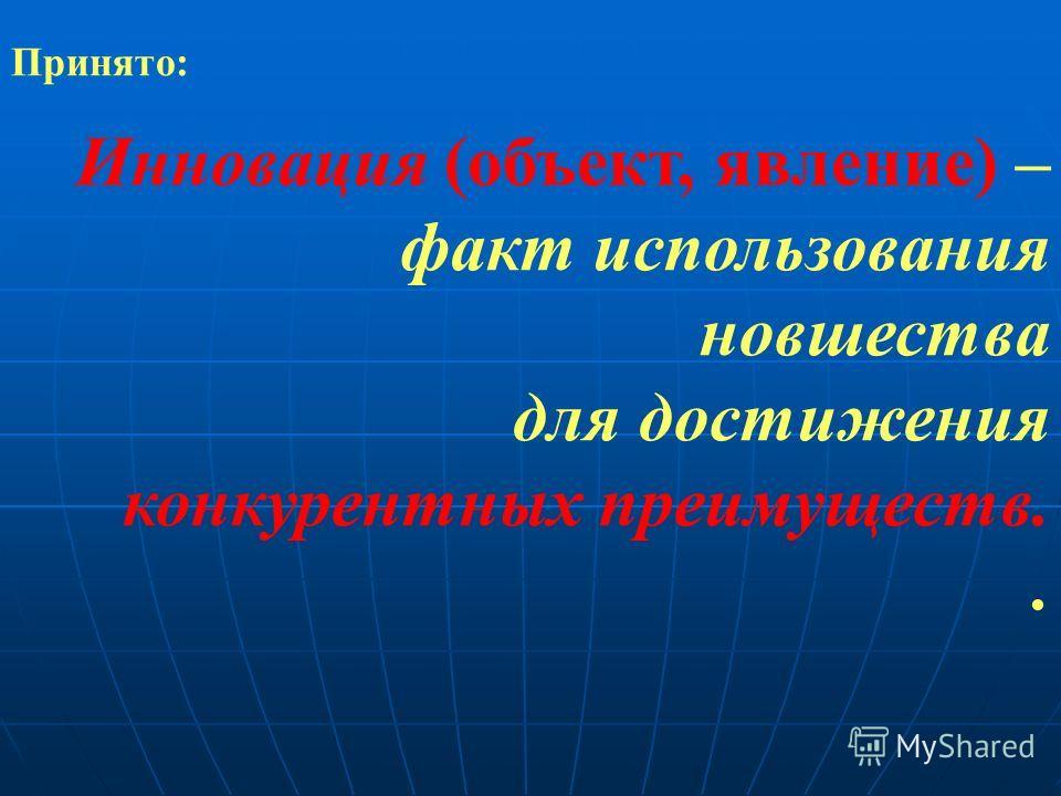 Принято: Инновация (объект, явление) – факт использования новшества для достижения конкурентных преимуществ..