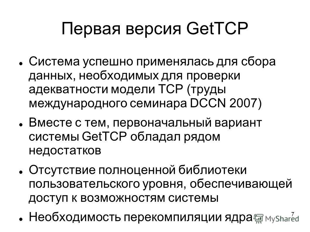 7 Первая версия GetTCP Система успешно применялась для сбора данных, необходимых для проверки адекватности модели TCP (труды международного семинара DCCN 2007) Вместе с тем, первоначальный вариант системы GetTCP обладал рядом недостатков Отсутствие п
