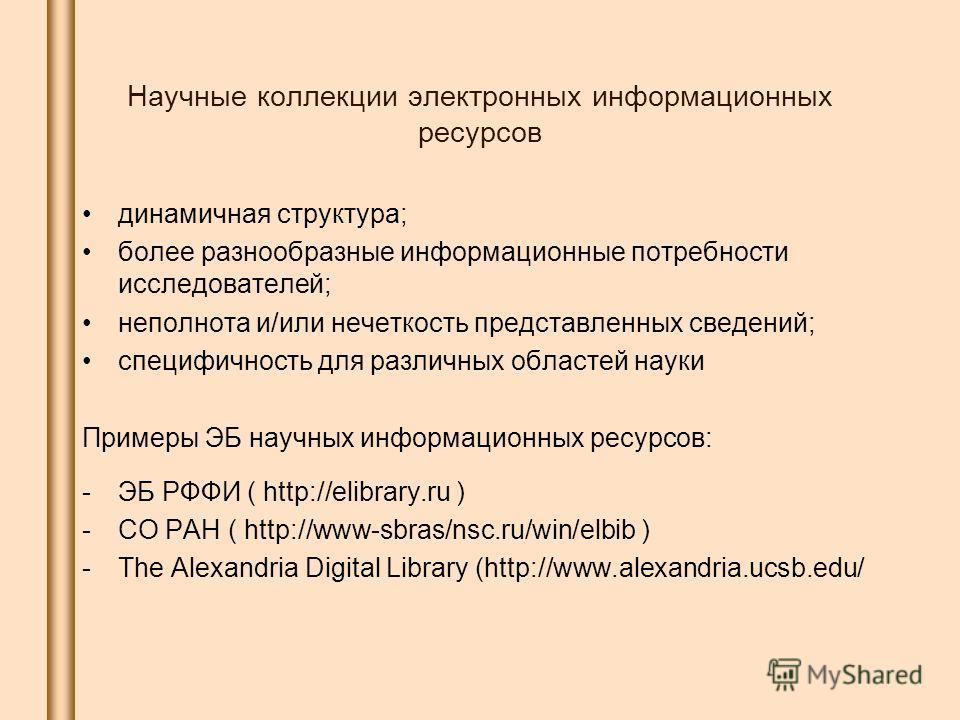 Научные коллекции электронных информационных ресурсов динамичная структура; более разнообразные информационные потребности исследователей; неполнота и/или нечеткость представленных сведений; специфичность для различных областей науки Примеры ЭБ научн
