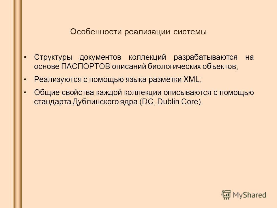 Особенности реализации системы Структуры документов коллекций разрабатываются на основе ПАСПОРТОВ описаний биологических объектов; Реализуются с помощью языка разметки XML; Общие свойства каждой коллекции описываются с помощью стандарта Дублинского я