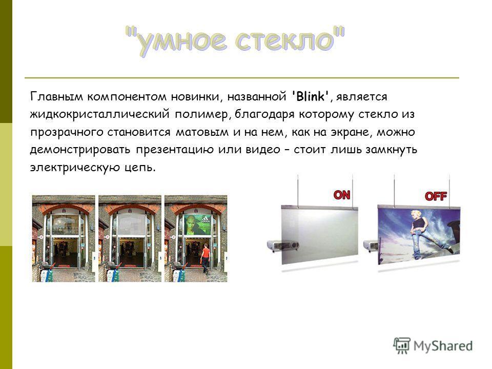 Главным компонентом новинки, названной 'Blink', является жидкокристаллический полимер, благодаря которому стекло из прозрачного становится матовым и на нем, как на экране, можно демонстрировать презентацию или видео – стоит лишь замкнуть электрическу