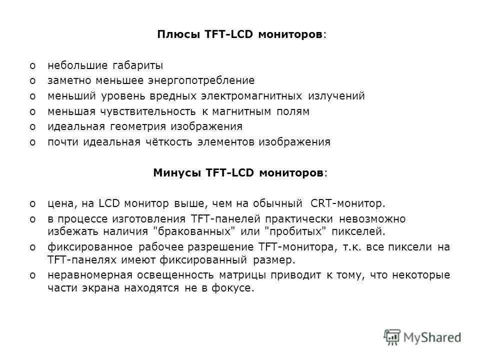 Плюсы TFT-LCD мониторов: oнебольшие габариты oзаметно меньшее энергопотребление oменьший уровень вредных электромагнитных излучений oменьшая чувствительность к магнитным полям oидеальная геометрия изображения oпочти идеальная чёткость элементов изобр