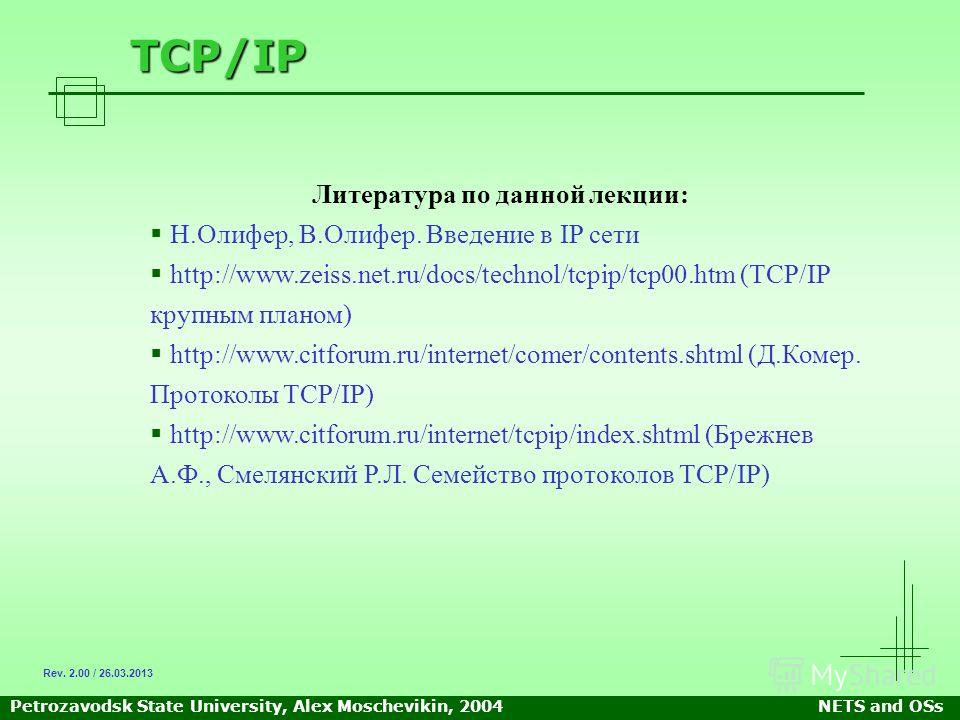 Petrozavodsk State University, Alex Moschevikin, 2004NETS and OSs TCP/IP Литература по данной лекции: Н.Олифер, В.Олифер. Введение в IP сети http://www.zeiss.net.ru/docs/technol/tcpip/tcp00.htm (TCP/IP крупным планом) http://www.citforum.ru/internet/