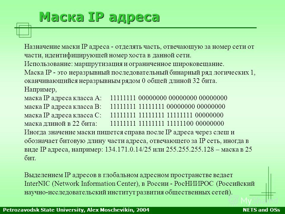 Petrozavodsk State University, Alex Moschevikin, 2004NETS and OSs Маска IP адреса Назначение маски IP адреса - отделять часть, отвечающую за номер сети от части, идентифицирующей номер хоста в данной сети. Использование: маршрутизация и ограниченное