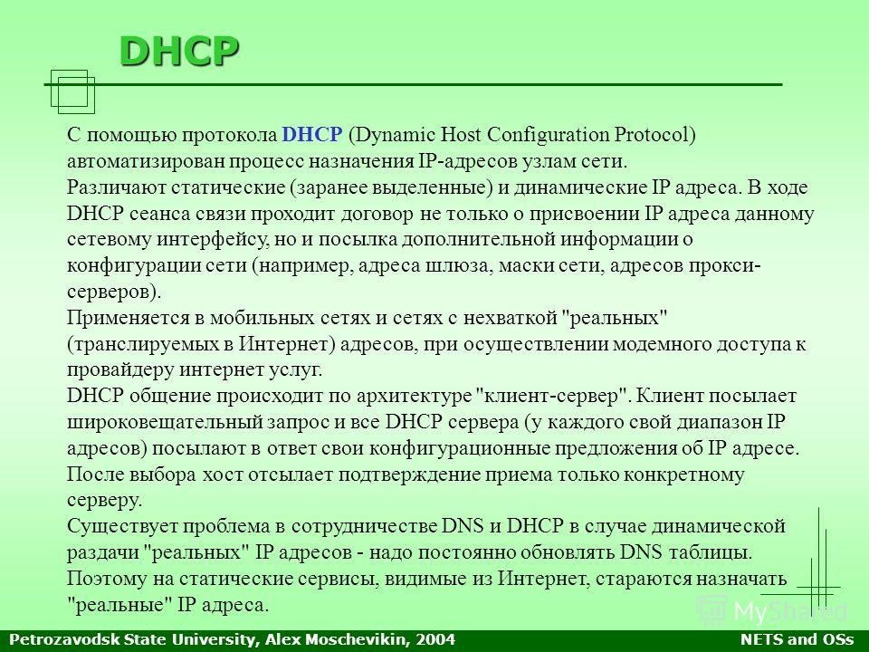 Petrozavodsk State University, Alex Moschevikin, 2004NETS and OSs DHCP С помощью протокола DHCP (Dynamic Host Configuration Protocol) автоматизирован процесс назначения IP-адресов узлам сети. Различают статические (заранее выделенные) и динамические