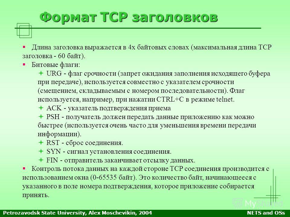 Petrozavodsk State University, Alex Moschevikin, 2004NETS and OSs Формат TCP заголовков Длина заголовка выражается в 4х байтовых словах (максимальная длина TCP заголовка - 60 байт). Битовые флаги: URG - флаг срочности (запрет ожидания заполнения исхо