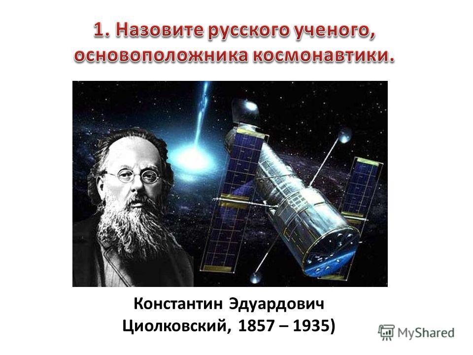 Константин Эдуардович Циолковский, 1857 – 1935)