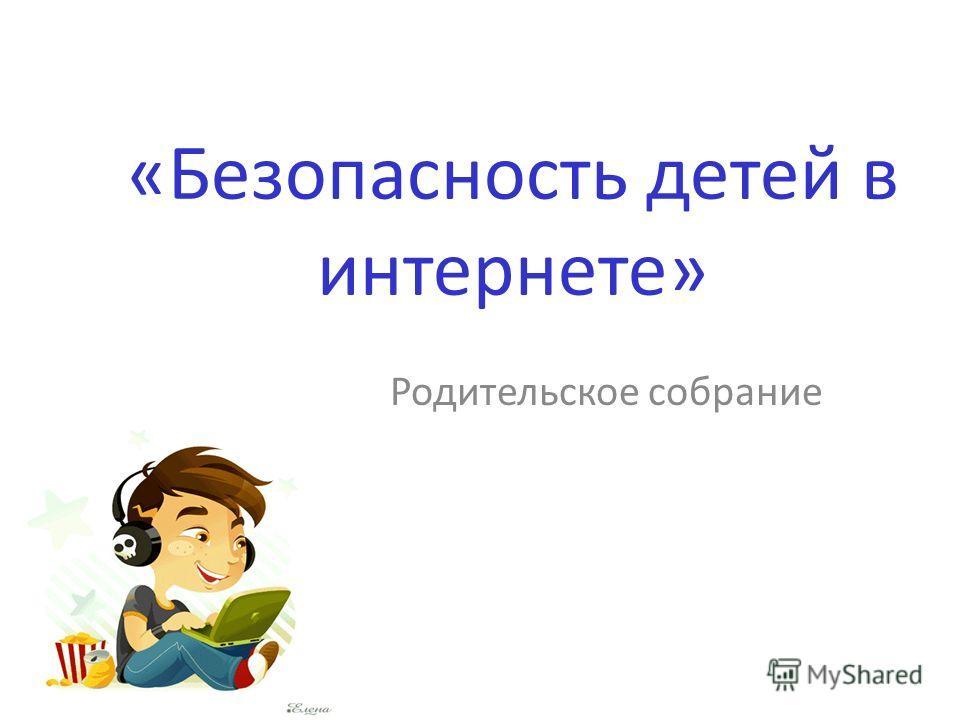 «Безопасность детей в интернете» Родительское собрание