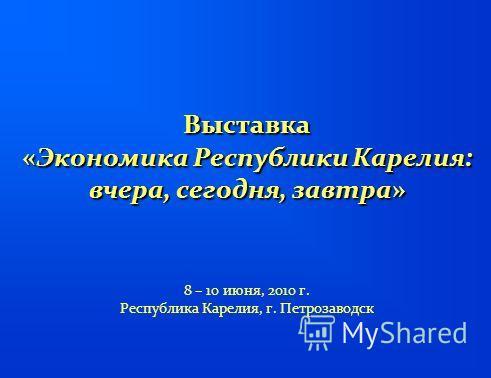 Выставка «Экономика Республики Карелия: вчера, сегодня, завтра» Выставка «Экономика Республики Карелия: вчера, сегодня, завтра» 8 – 10 июня, 2010 г. Республика Карелия, г. Петрозаводск