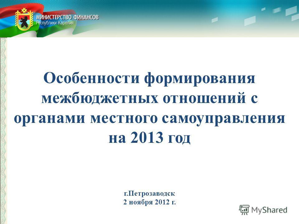 Особенности формирования межбюджетных отношений с органами местного самоуправления на 2013 год г.Петрозаводск 2 ноября 2012 г.