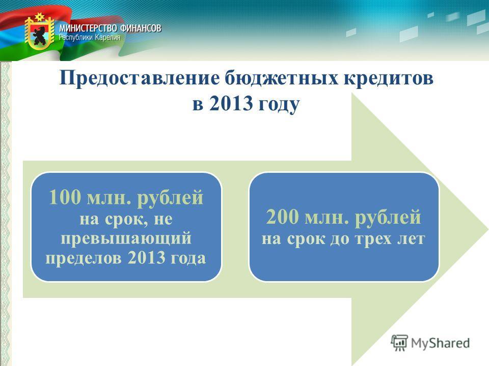 Предоставление бюджетных кредитов в 2013 году 100 млн. рублей на срок, не превышающий пределов 2013 года 200 млн. рублей на срок до трех лет