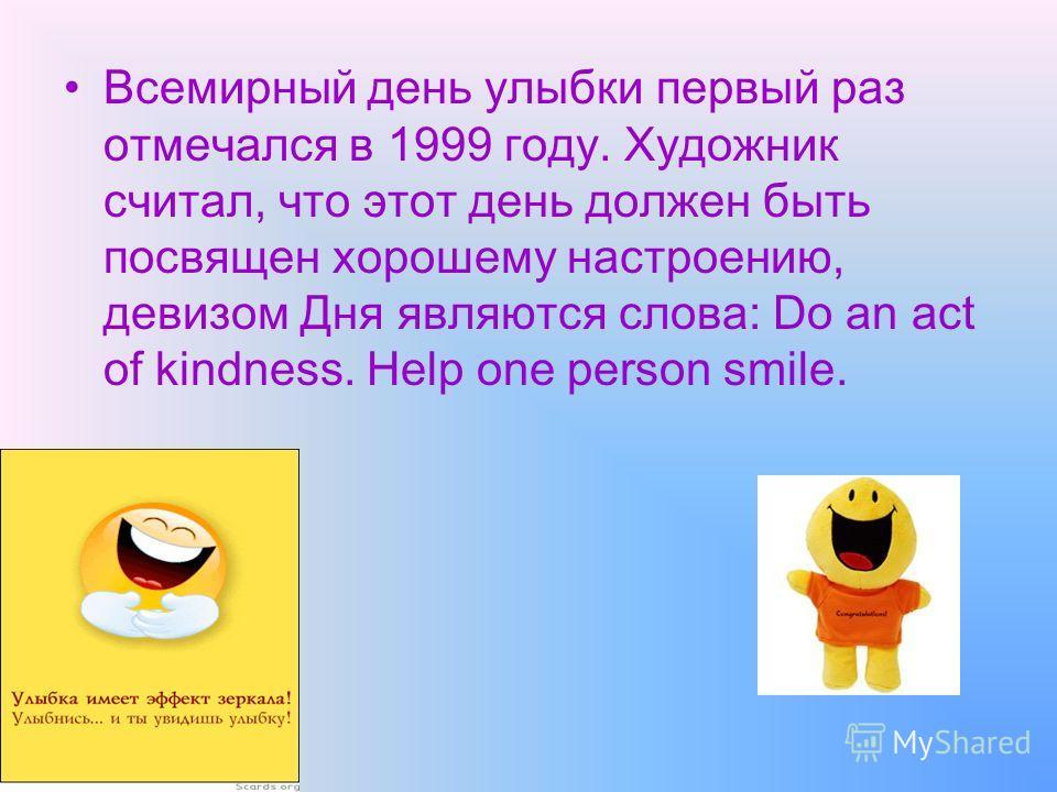 Всемирный день улыбки первый раз отмечался в 1999 году. Художник считал, что этот день должен быть посвящен хорошему настроению, девизом Дня являются слова: Do an act of kindness. Help one person smile.