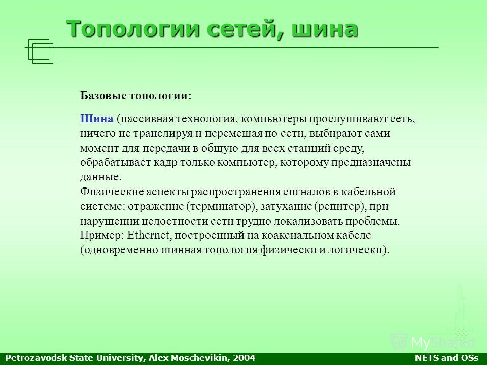 Petrozavodsk State University, Alex Moschevikin, 2004NETS and OSs Топологии сетей, шина Базовые топологии: Шина (пассивная технология, компьютеры прослушивают сеть, ничего не транслируя и перемещая по сети, выбирают сами момент для передачи в общую д