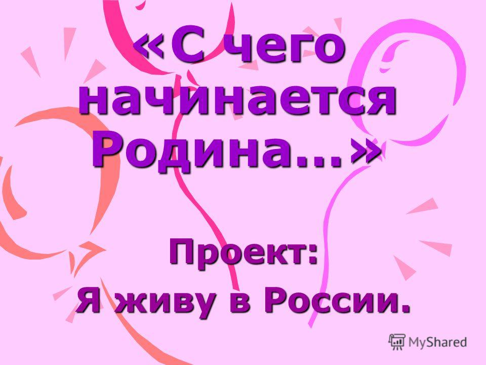 «С чего начинается Родина…» Проект: Я живу в России.