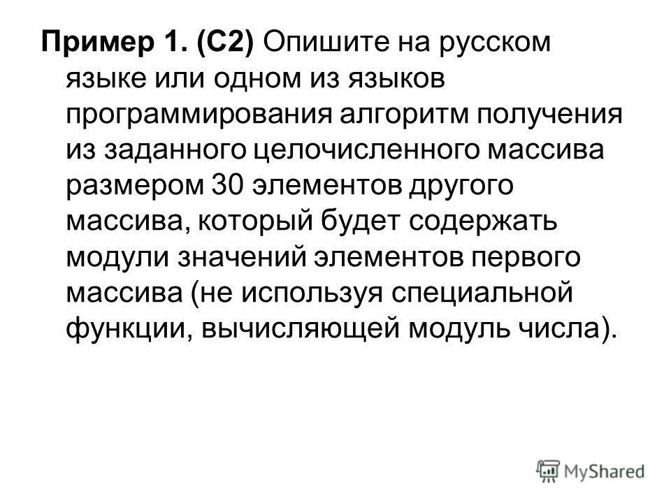 Пример 1. (С2) Опишите на русском языке или одном из языков программирования алгоритм получения из заданного целочисленного массива размером 30 элементов другого массива, который будет содержать модули значений элементов первого массива (не используя