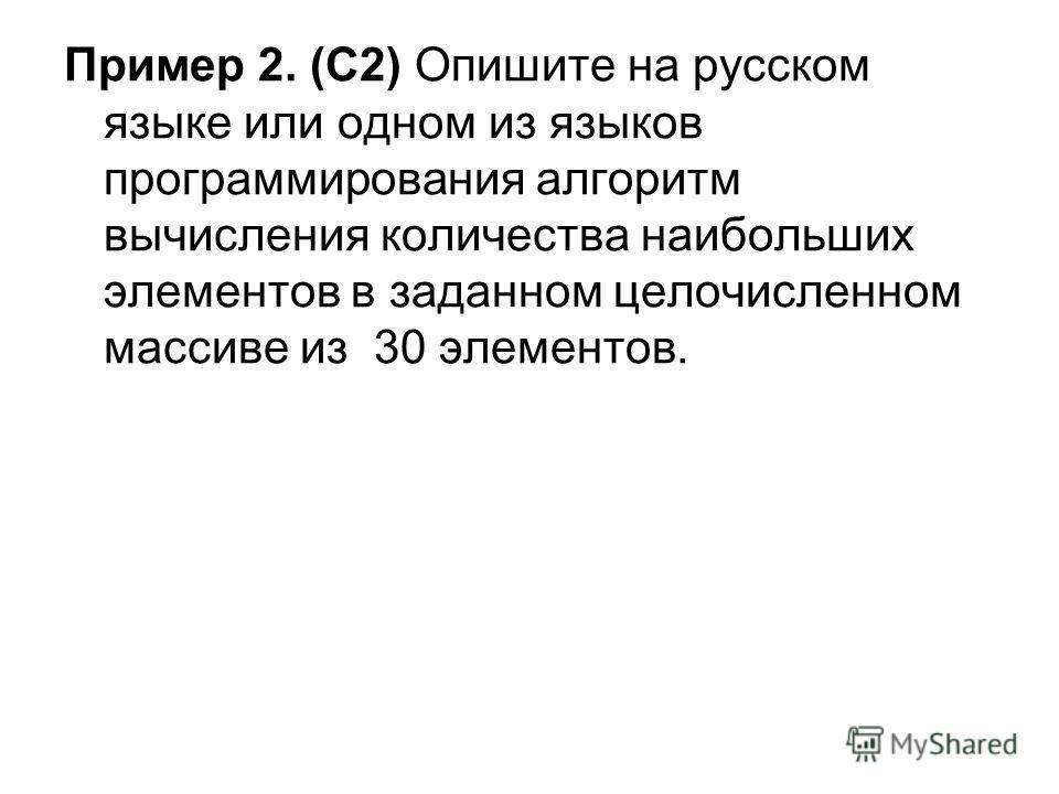 Пример 2. (С2) Опишите на русском языке или одном из языков программирования алгоритм вычисления количества наибольших элементов в заданном целочисленном массиве из 30 элементов.