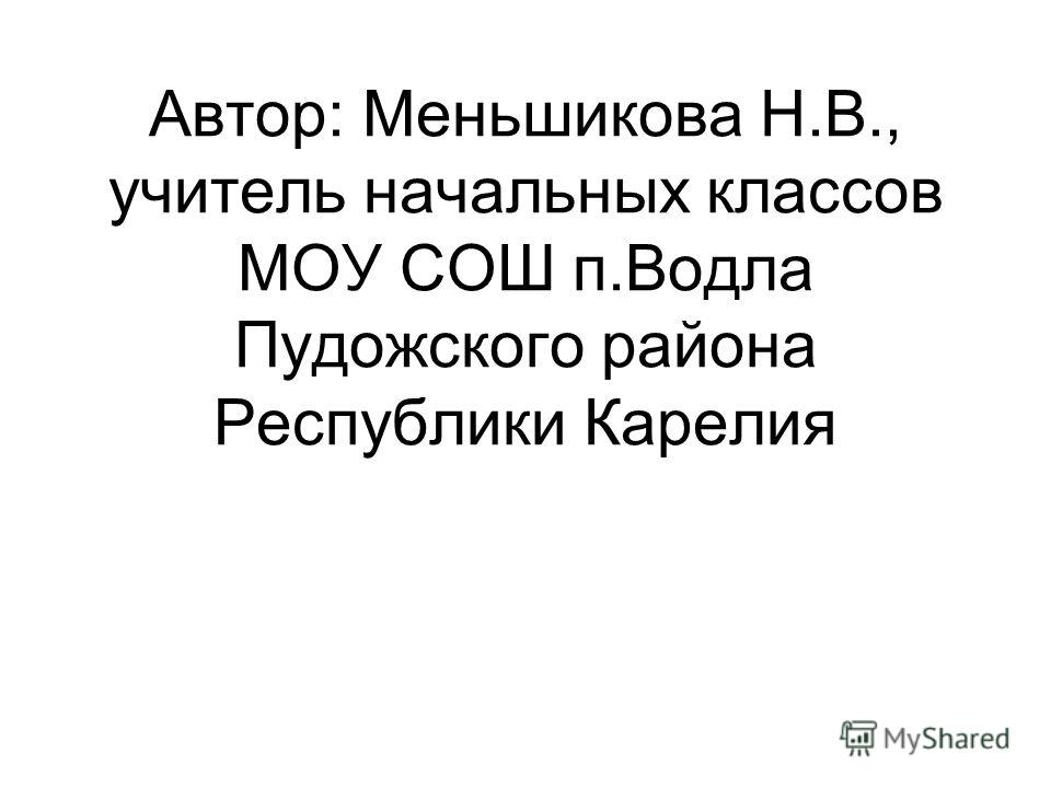 Автор: Меньшикова Н.В., учитель начальных классов МОУ СОШ п.Водла Пудожского района Республики Карелия