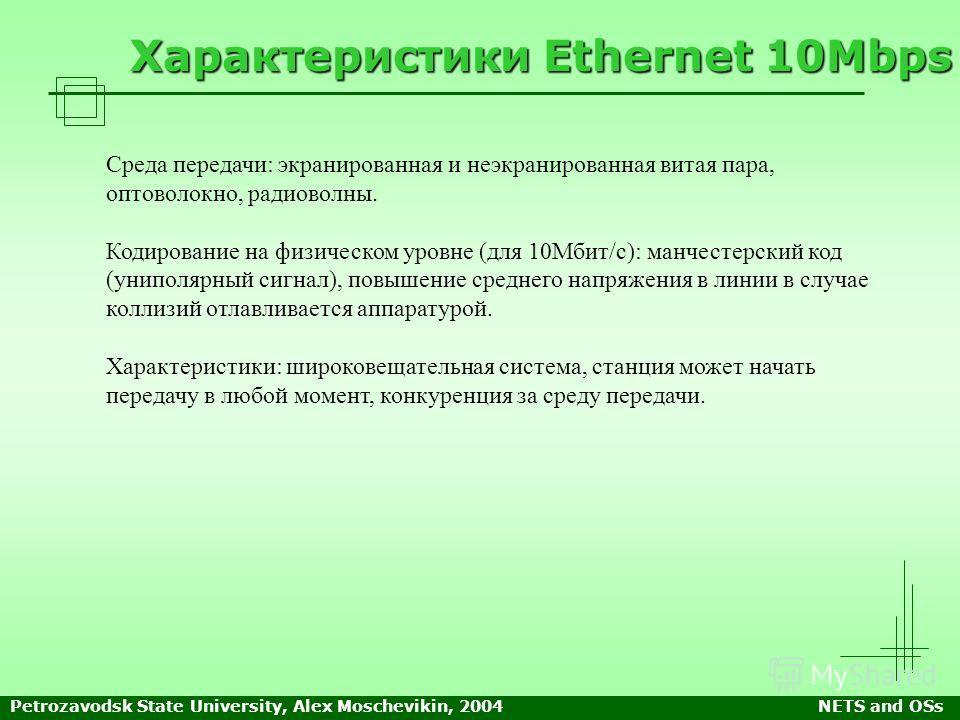Petrozavodsk State University, Alex Moschevikin, 2004NETS and OSs Характеристики Ethernet 10Mbps Среда передачи: экранированная и неэкранированная витая пара, оптоволокно, радиоволны. Кодирование на физическом уровне (для 10Мбит/с): манчестерский код