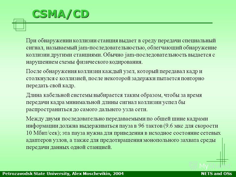 Petrozavodsk State University, Alex Moschevikin, 2004NETS and OSs CSMA/CD При обнаружении коллизии станция выдает в среду передачи специальный сигнал, называемый jam-последовательностью, облегчающий обнаружение коллизии другими станциями. Обычно jam-