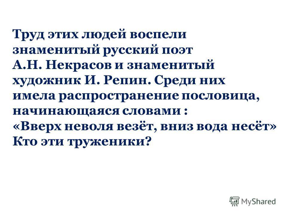 Труд этих людей воспели знаменитый русский поэт А.Н. Некрасов и знаменитый художник И. Репин. Среди них имела распространение пословица, начинающаяся словами : «Вверх неволя везёт, вниз вода несёт» Кто эти труженики?