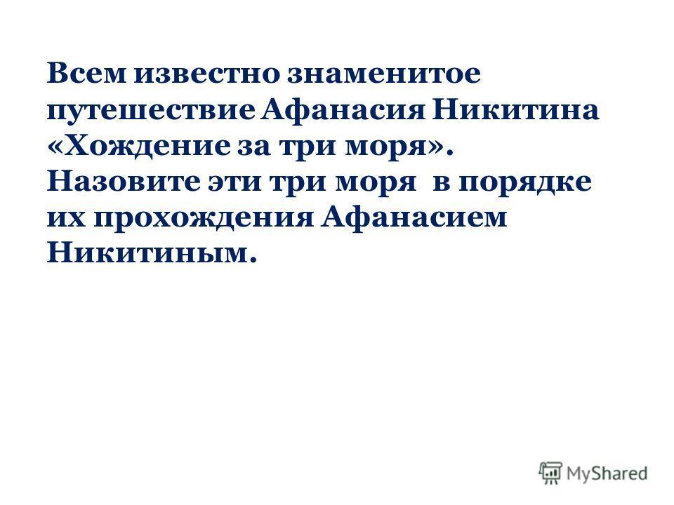 Всем известно знаменитое путешествие Афанасия Никитина «Хождение за три моря». Назовите эти три моря в порядке их прохождения Афанасием Никитиным.