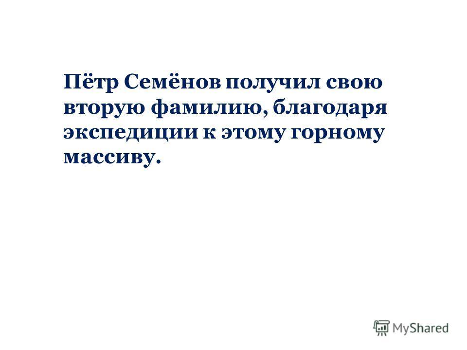 Пётр Семёнов получил свою вторую фамилию, благодаря экспедиции к этому горному массиву.