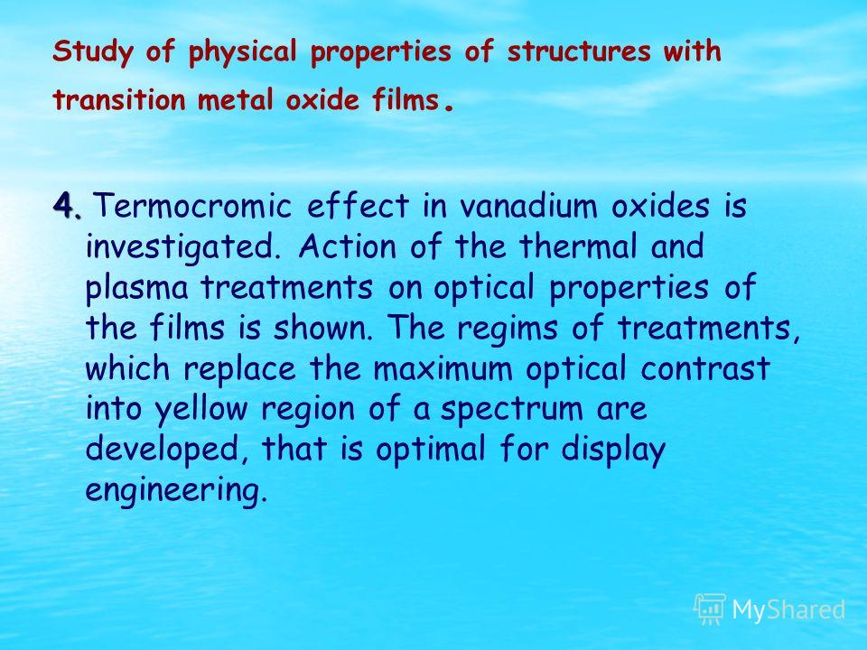 Study of physical properties of structures with transition metal oxide films. 4. 4. Termocromic effect in vanadium oxides is investigated. Action of the thermal and plasma treatments on optical properties of the films is shown. The regims of treatmen
