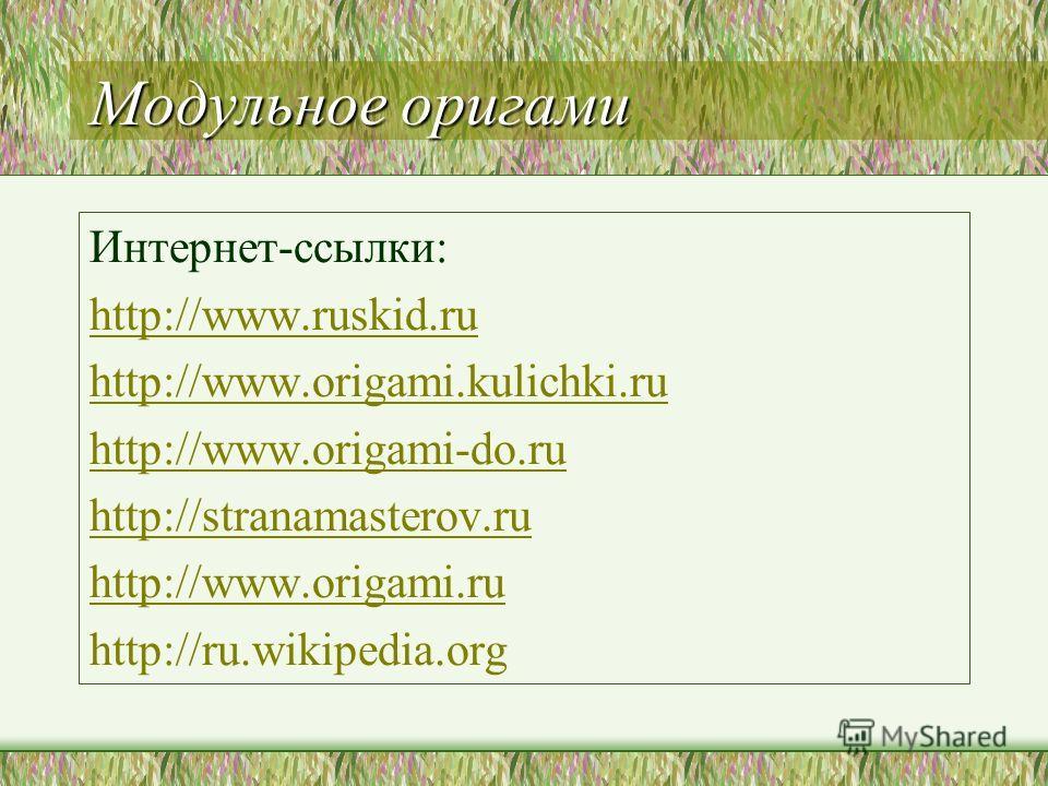 Модульное оригами Интернет-ссылки: http://www.ruskid.ru http://www.origami.kulichki.ru http://www.origami-do.ru http://stranamasterov.ru http://www.origami.ru http://ru.wikipedia.org