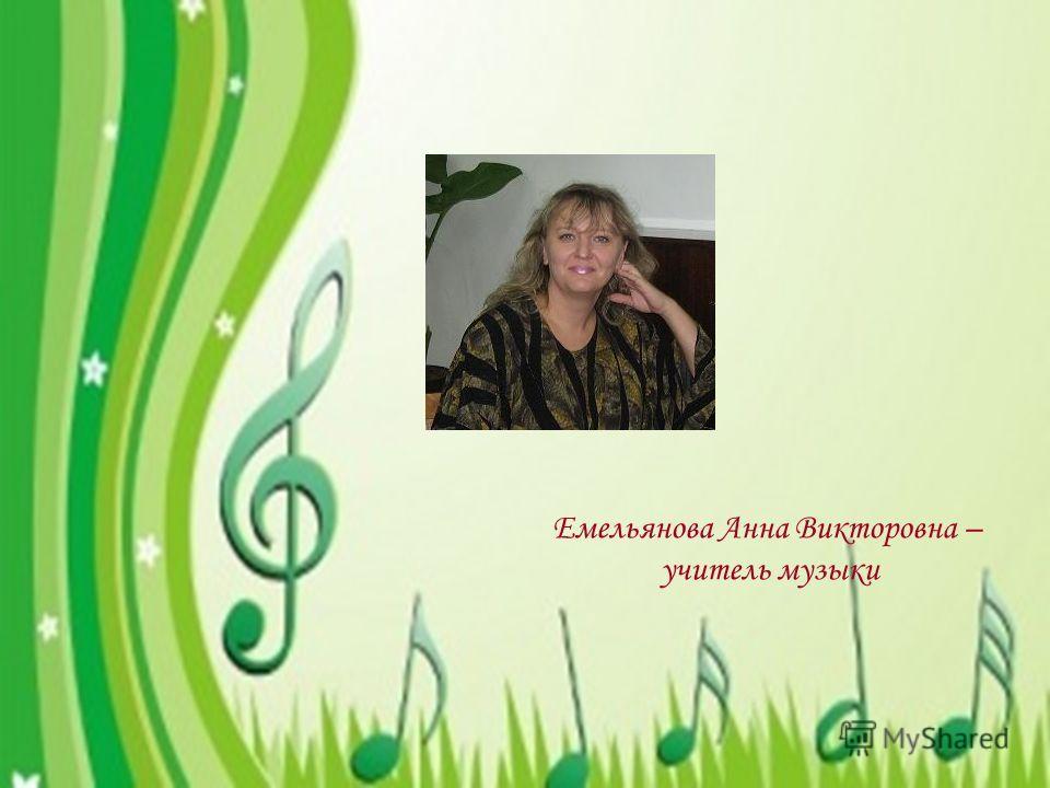 Емельянова Анна Викторовна – учитель музыки