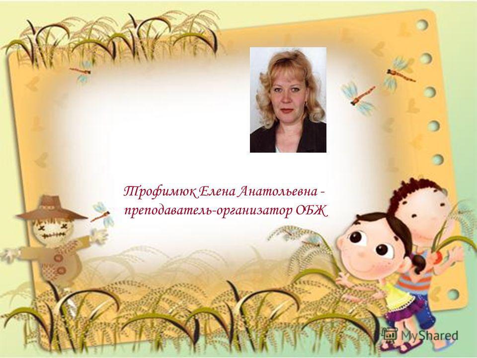 Трофимюк Елена Анатольевна - преподаватель-организатор ОБЖ
