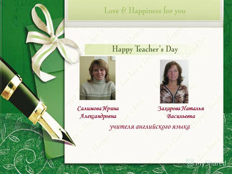 Салимова Ирина Александровна Захарова Наталья Васильевна учителя английского языка