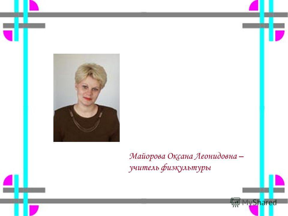 Майорова Оксана Леонидовна – учитель физкультуры