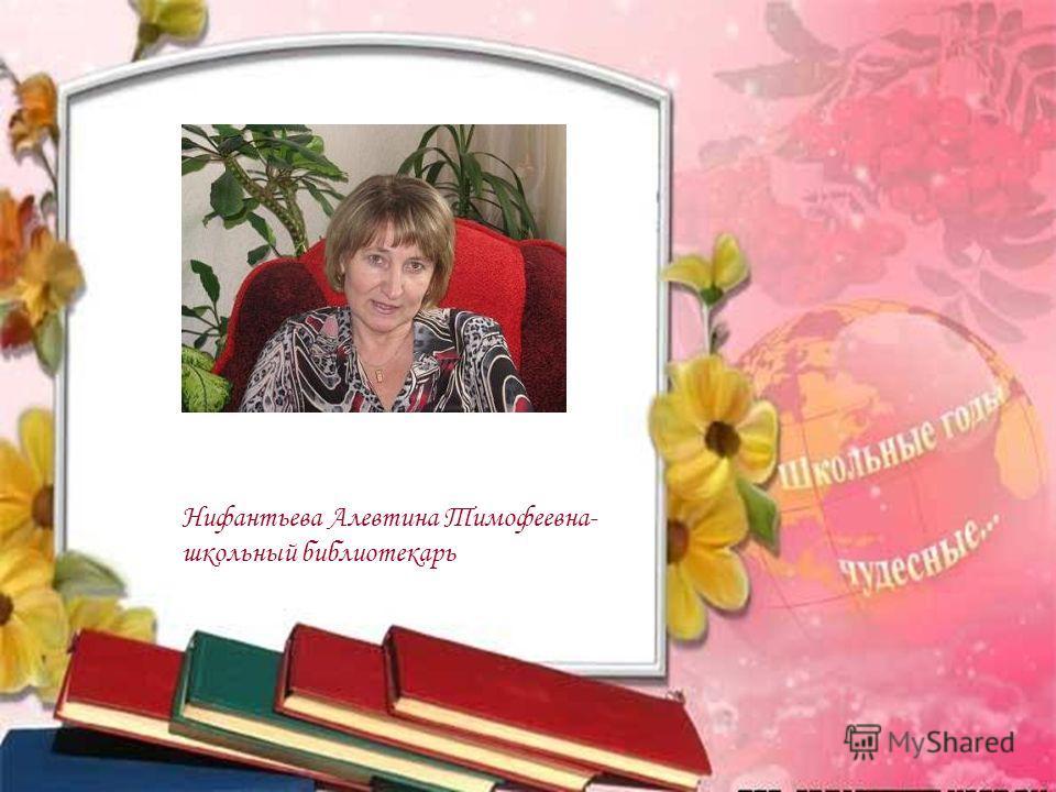 Нифантьева Алевтина Тимофеевна- школьный библиотекарь